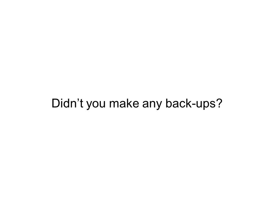 Didnt you make any back-ups