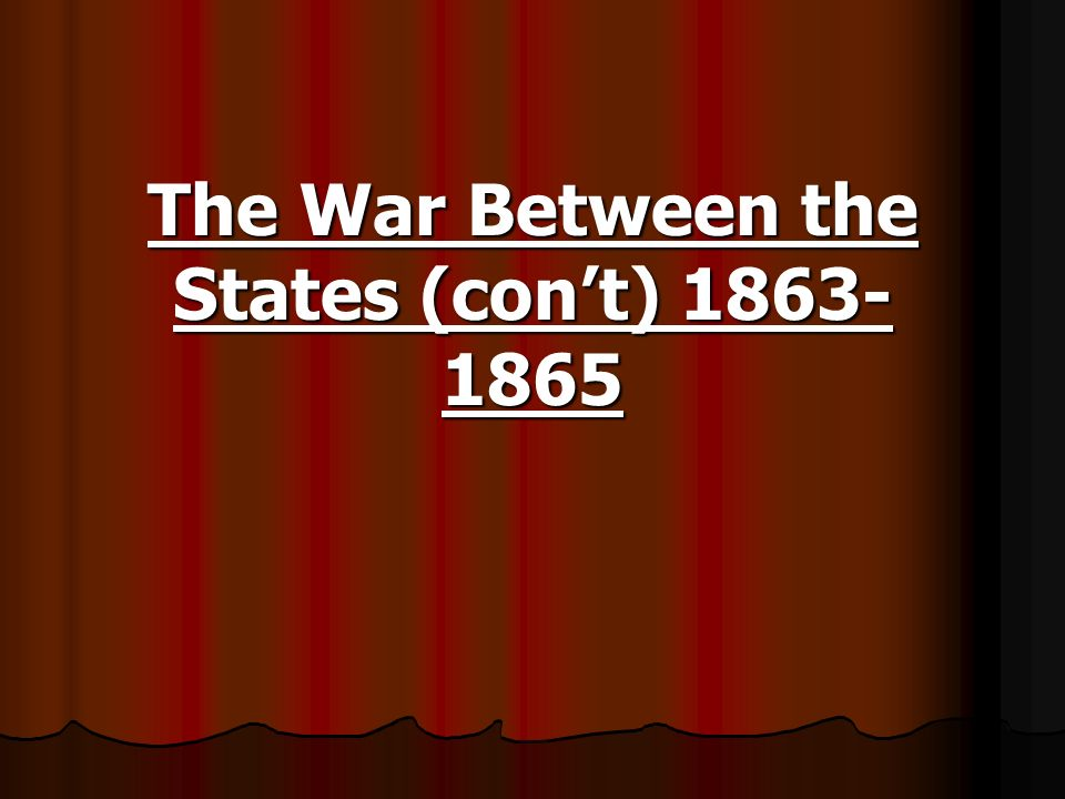 The War Between the States (cont) 1863- 1865