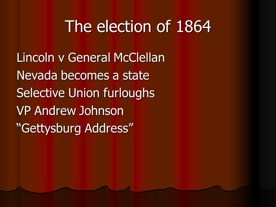 The election of 1864 Lincoln v General McClellan Nevada becomes a state Selective Union furloughs VP Andrew Johnson Gettysburg Address
