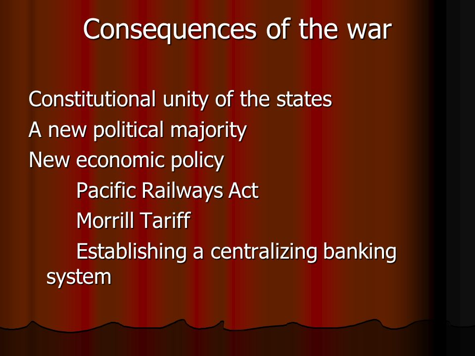 Consequences of the war Constitutional unity of the states A new political majority New economic policy Pacific Railways Act Morrill Tariff Establishing a centralizing banking system