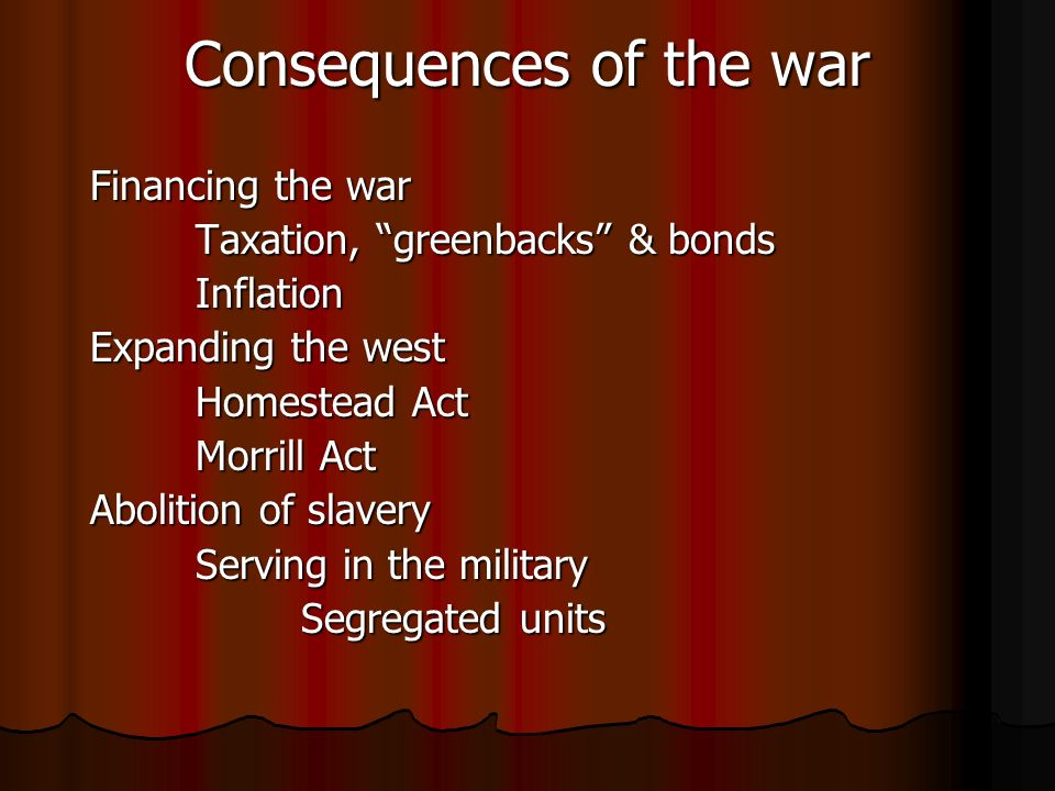 Consequences of the war Financing the war Taxation, greenbacks & bonds Inflation Expanding the west Homestead Act Morrill Act Abolition of slavery Serving in the military Segregated units