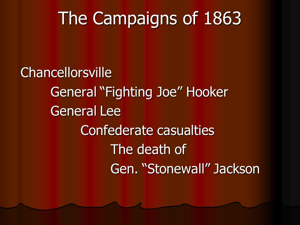 The Campaigns of 1863 Chancellorsville General Fighting Joe Hooker General Lee Confederate casualties The death of Gen.