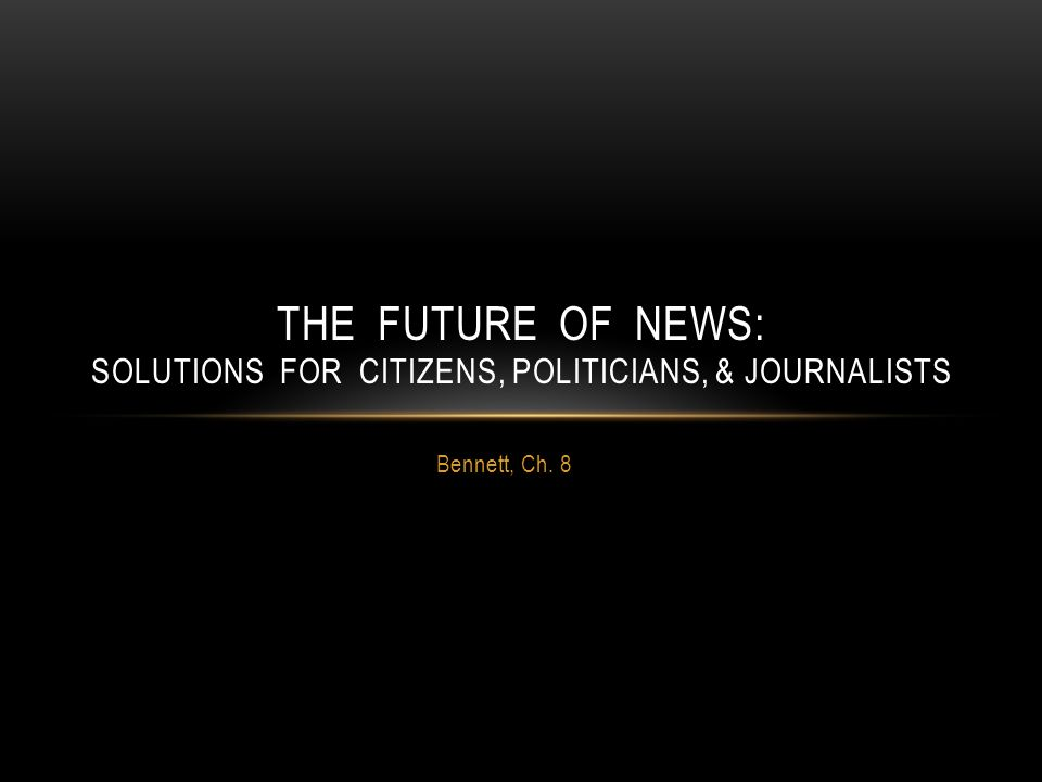 Bennett, Ch. 8 THE FUTURE OF NEWS: SOLUTIONS FOR CITIZENS, POLITICIANS, & JOURNALISTS