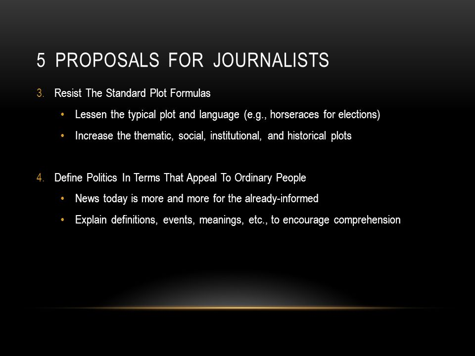 5 PROPOSALS FOR JOURNALISTS 3.Resist The Standard Plot Formulas Lessen the typical plot and language (e.g., horseraces for elections) Increase the thematic, social, institutional, and historical plots 4.Define Politics In Terms That Appeal To Ordinary People News today is more and more for the already-informed Explain definitions, events, meanings, etc., to encourage comprehension