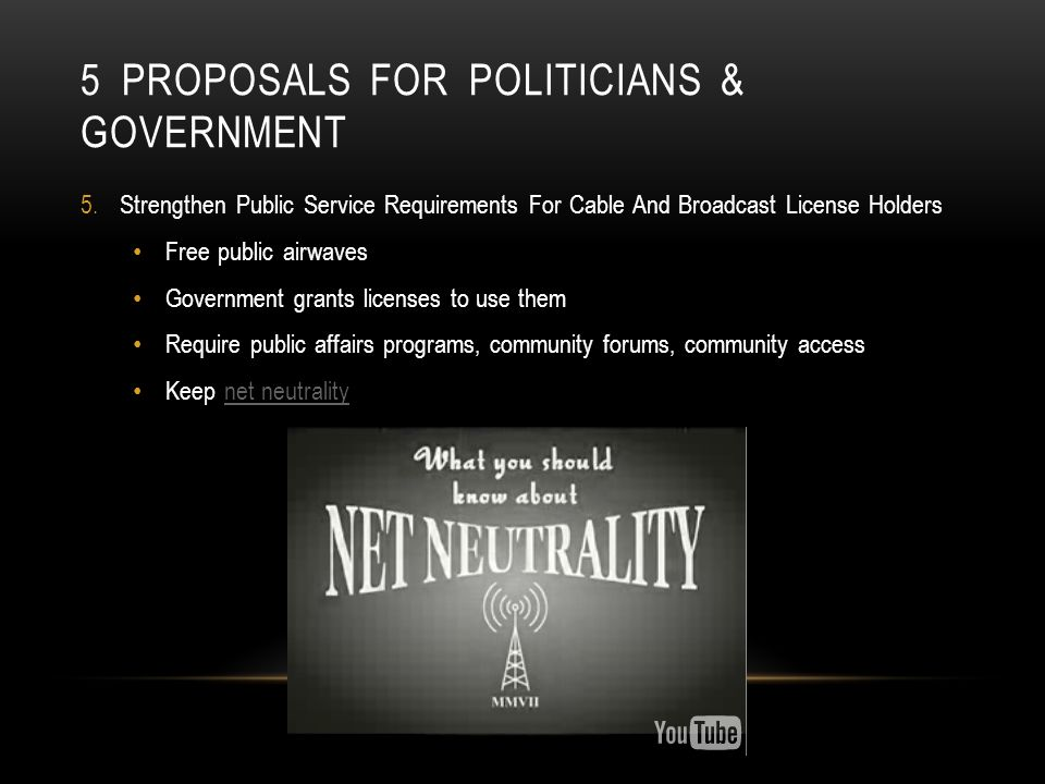 5 PROPOSALS FOR POLITICIANS & GOVERNMENT 5.Strengthen Public Service Requirements For Cable And Broadcast License Holders Free public airwaves Government grants licenses to use them Require public affairs programs, community forums, community access Keep net neutralitynet neutrality