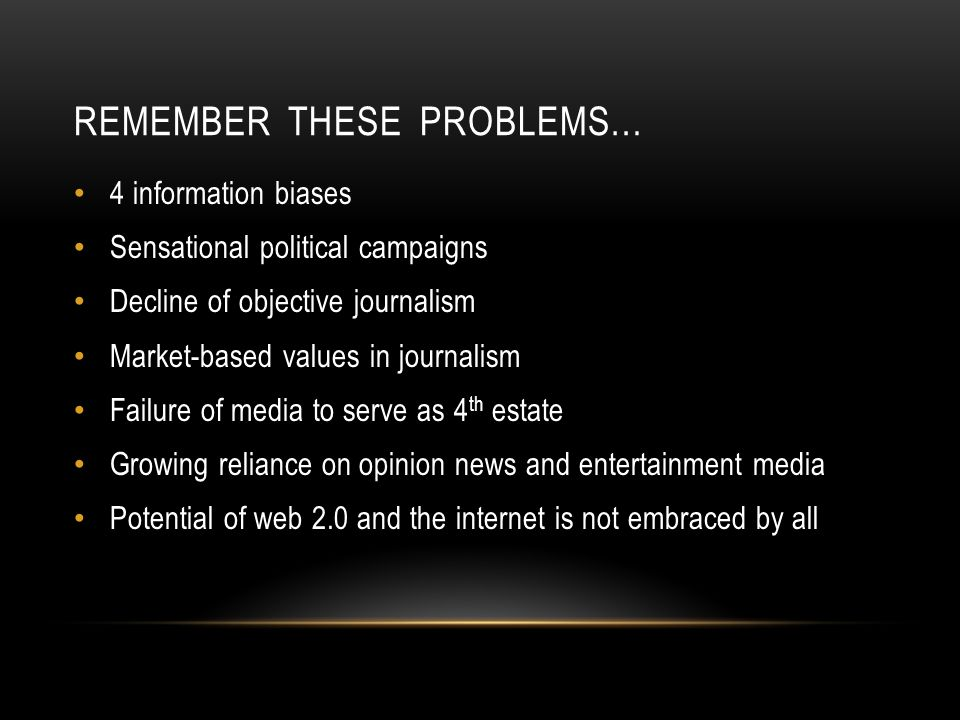 REMEMBER THESE PROBLEMS… 4 information biases Sensational political campaigns Decline of objective journalism Market-based values in journalism Failure of media to serve as 4 th estate Growing reliance on opinion news and entertainment media Potential of web 2.0 and the internet is not embraced by all