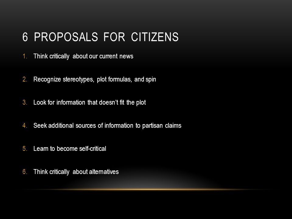 6 PROPOSALS FOR CITIZENS 1.Think critically about our current news 2.Recognize stereotypes, plot formulas, and spin 3.Look for information that doesnt fit the plot 4.Seek additional sources of information to partisan claims 5.Learn to become self-critical 6.Think critically about alternatives