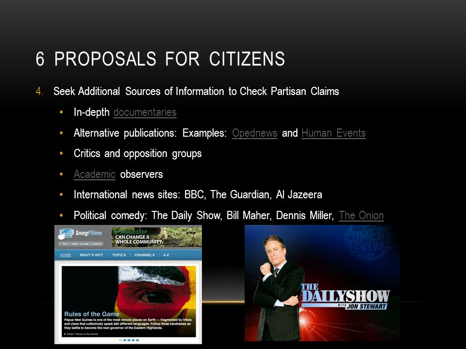 6 PROPOSALS FOR CITIZENS 4.Seek Additional Sources of Information to Check Partisan Claims In-depth documentariesdocumentaries Alternative publications: Examples: Opednews and Human EventsOpednewsHuman Events Critics and opposition groups Academic observers Academic International news sites: BBC, The Guardian, Al Jazeera Political comedy: The Daily Show, Bill Maher, Dennis Miller, The OnionThe Onion