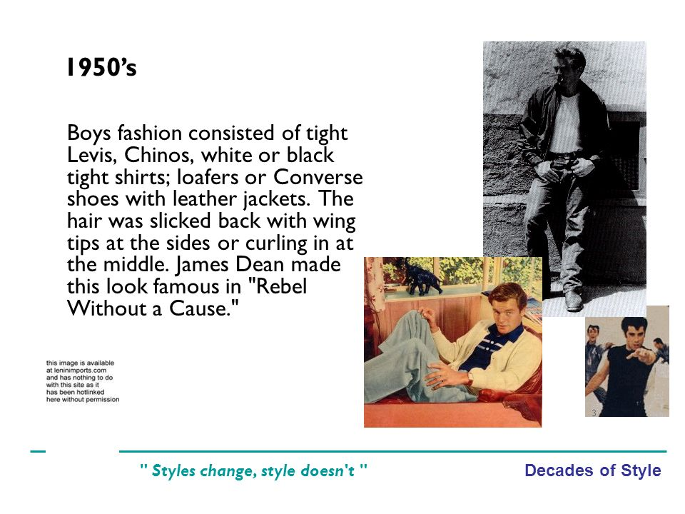 Decades of Style Styles change, style doesn t Boys fashion consisted of tight Levis, Chinos, white or black tight shirts; loafers or Converse shoes with leather jackets.