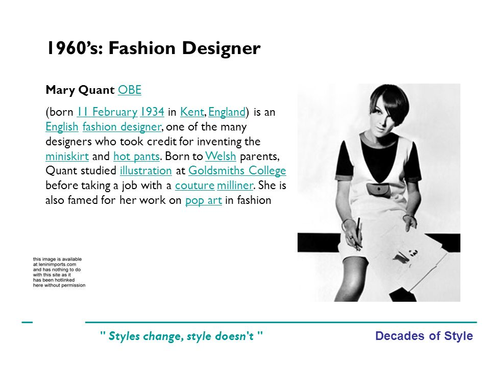 Decades of Style Styles change, style doesn t 1960s: Fashion Designer Mary Quant OBEOBE (born 11 February 1934 in Kent, England) is an English fashion designer, one of the many designers who took credit for inventing the miniskirt and hot pants.
