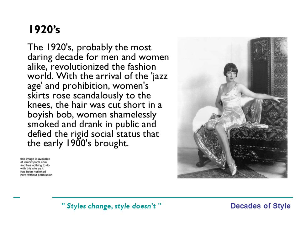 Decades of Style Styles change, style doesn t The 1920 s, probably the most daring decade for men and women alike, revolutionized the fashion world.