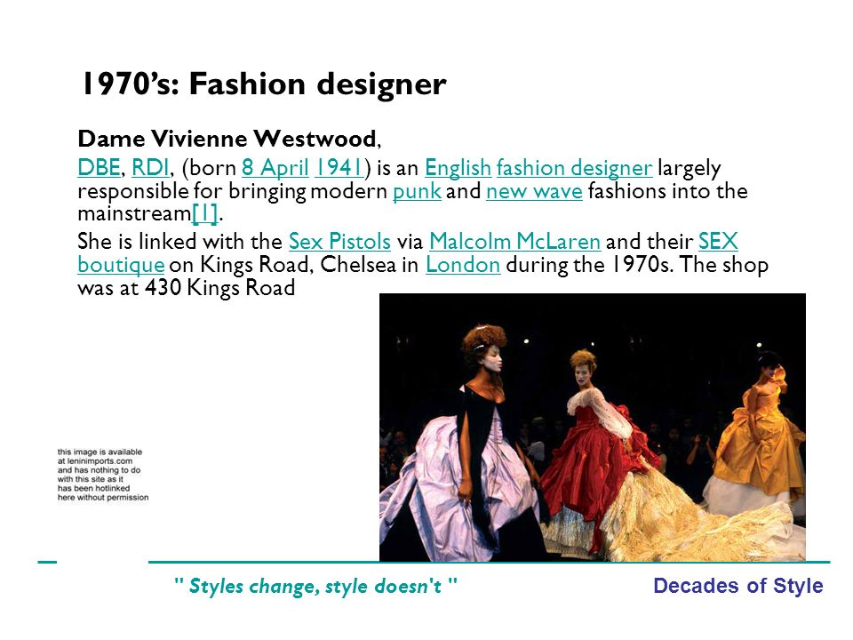 Decades of Style Styles change, style doesn t Dame Vivienne Westwood, DBEDBE, RDI, (born 8 April 1941) is an English fashion designer largely responsible for bringing modern punk and new wave fashions into the mainstream[1].RDI8 April1941Englishfashion designerpunknew wave[1] She is linked with the Sex Pistols via Malcolm McLaren and their SEX boutique on Kings Road, Chelsea in London during the 1970s.