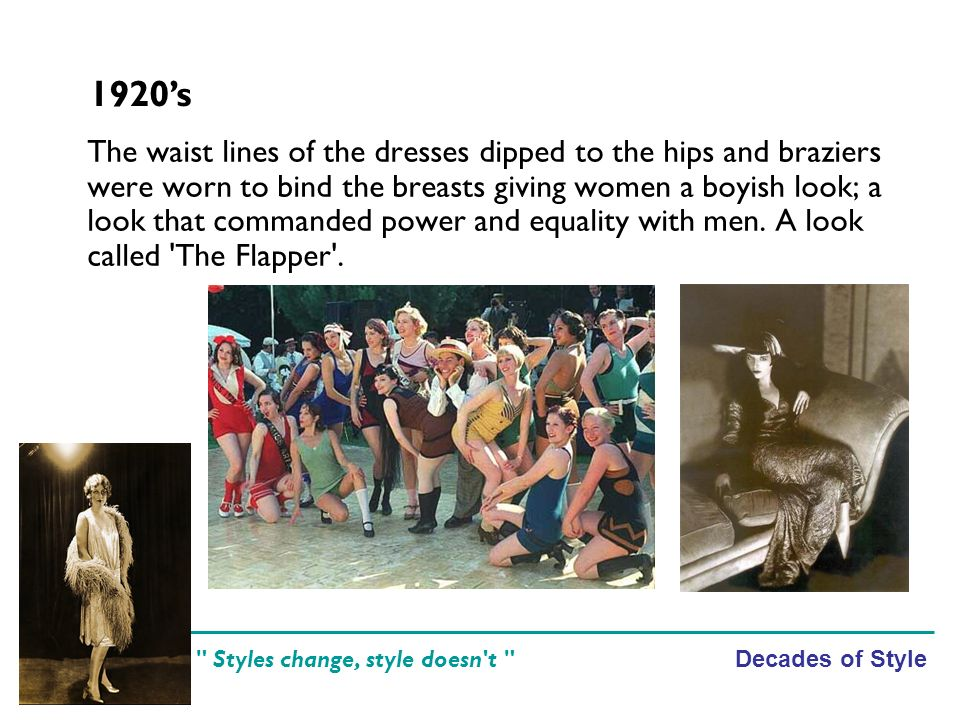 Decades of Style Styles change, style doesn t The waist lines of the dresses dipped to the hips and braziers were worn to bind the breasts giving women a boyish look; a look that commanded power and equality with men.