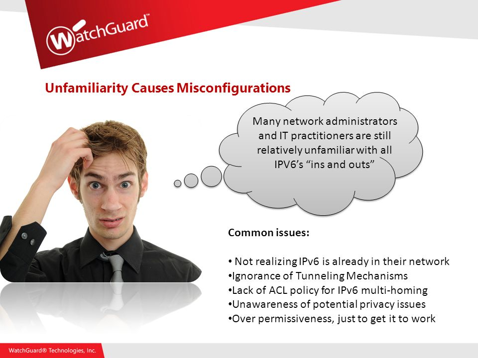Unfamiliarity Causes Misconfigurations Many network administrators and IT practitioners are still relatively unfamiliar with all IPV6s ins and outs Common issues: Not realizing IPv6 is already in their network Ignorance of Tunneling Mechanisms Lack of ACL policy for IPv6 multi-homing Unawareness of potential privacy issues Over permissiveness, just to get it to work