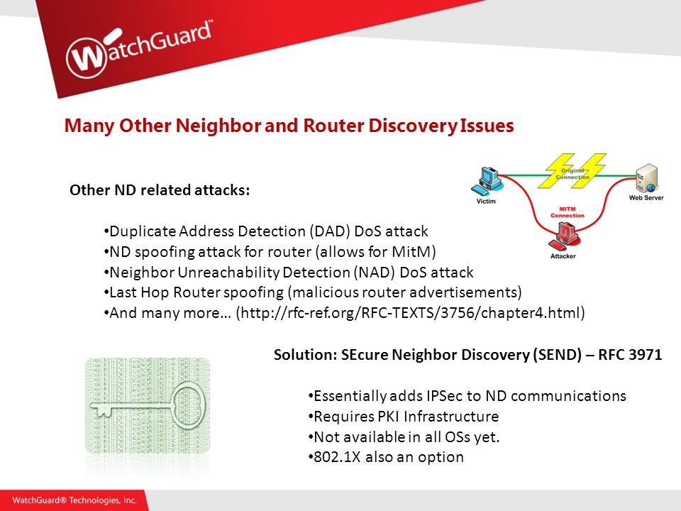 Many Other Neighbor and Router Discovery Issues Solution: SEcure Neighbor Discovery (SEND) – RFC 3971 Essentially adds IPSec to ND communications Requires PKI Infrastructure Not available in all OSs yet.