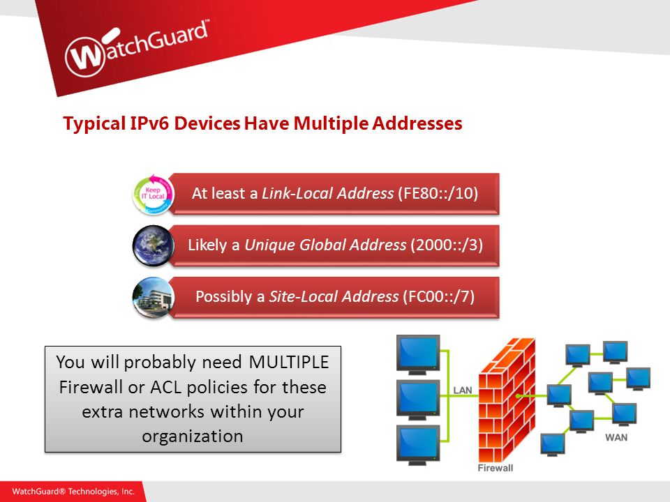 Typical IPv6 Devices Have Multiple Addresses At least a Link-Local Address (FE80::/10) Likely a Unique Global Address (2000::/3) Possibly a Site-Local Address (FC00::/7) You will probably need MULTIPLE Firewall or ACL policies for these extra networks within your organization