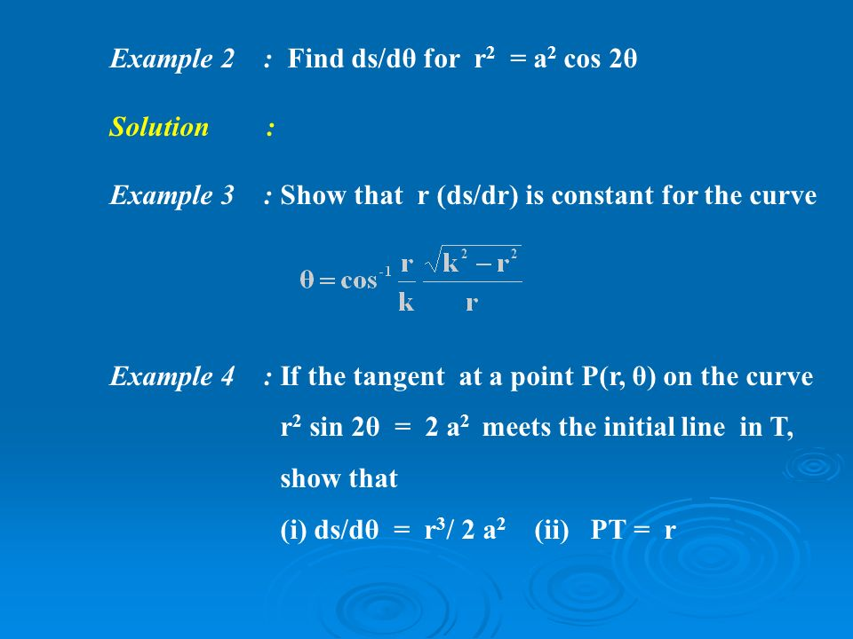 Example 2 : Find ds/dθ for r 2 = a 2 cos 2θ Solution : Example 3 :Show that r (ds/dr) is constant for the curve Example 4 : If the tangent at a point P(r, θ) on the curve r 2 sin 2θ = 2 a 2 meets the initial line in T, show that (i) ds/dθ = r 3 / 2 a 2 (ii) PT = r