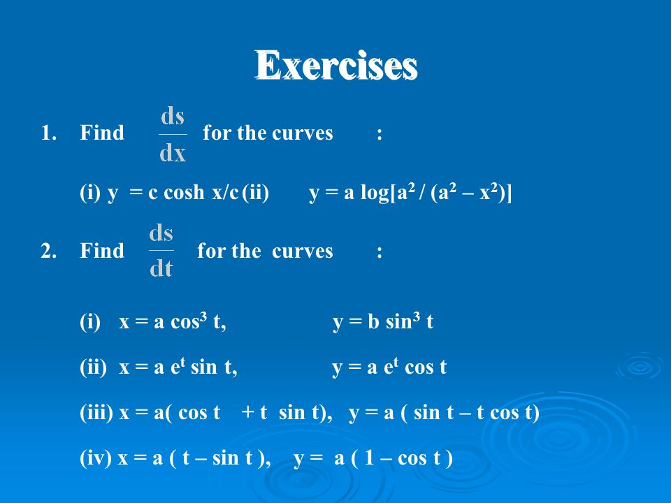 Exercises 1.Find for the curves: (i)y = c cosh x/c(ii)y = a log[a 2 / (a 2 – x 2 )] 2.Find for the curves: (i) x = a cos 3 t, y = b sin 3 t (ii) x = a e t sin t, y = a e t cos t (iii) x = a( cos t + t sin t), y = a ( sin t – t cos t) (iv) x = a ( t – sin t ), y = a ( 1 – cos t )