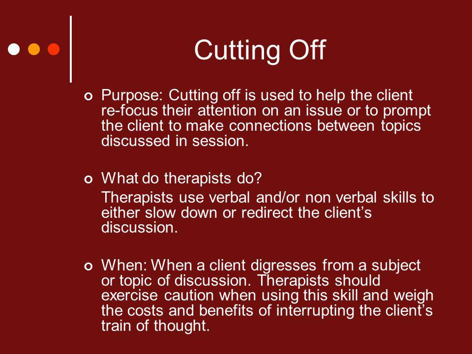 Cutting Off Purpose: Cutting off is used to help the client re-focus their attention on an issue or to prompt the client to make connections between topics discussed in session.