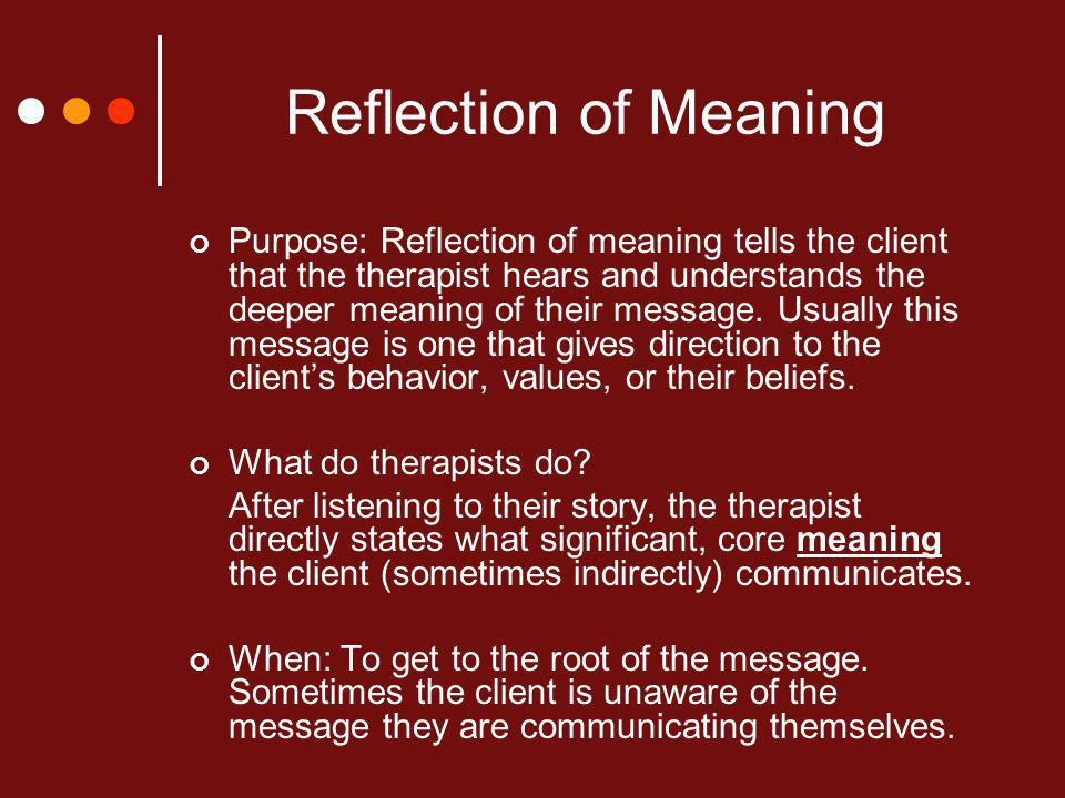 Reflection of Meaning Purpose: Reflection of meaning tells the client that the therapist hears and understands the deeper meaning of their message.