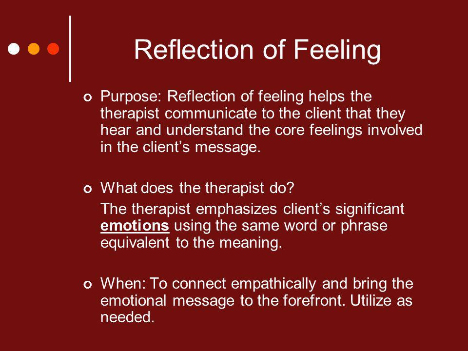 Reflection of Feeling Purpose: Reflection of feeling helps the therapist communicate to the client that they hear and understand the core feelings involved in the clients message.
