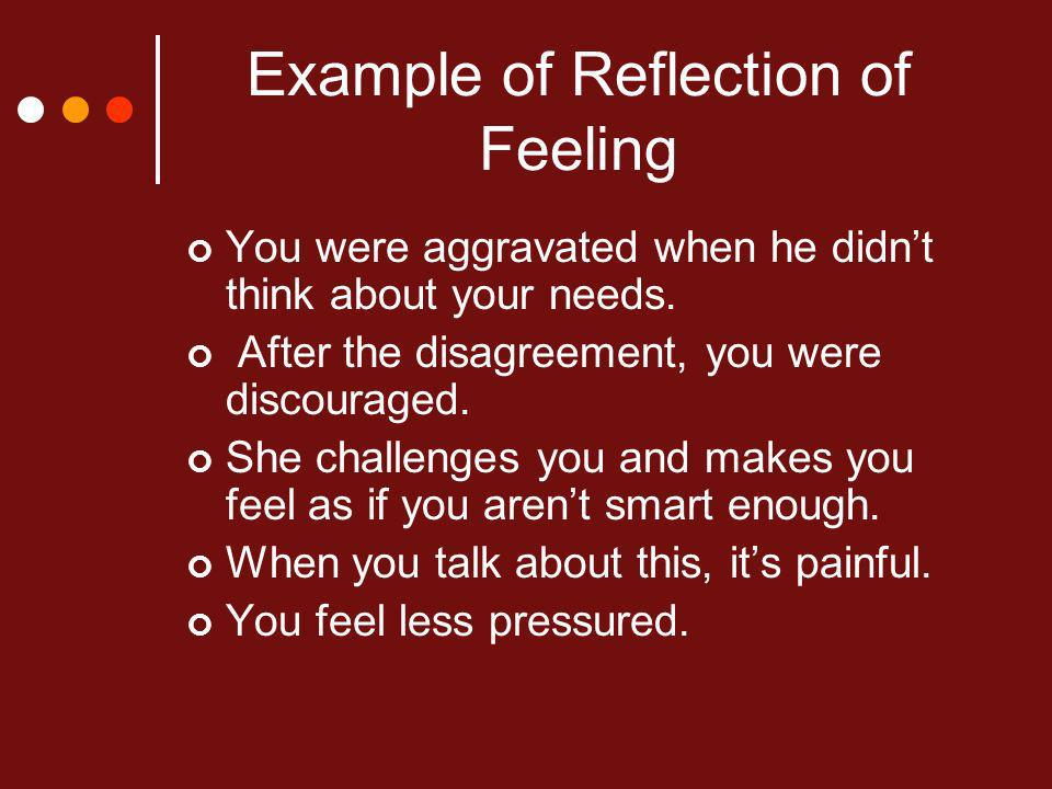 Example of Reflection of Feeling You were aggravated when he didnt think about your needs.