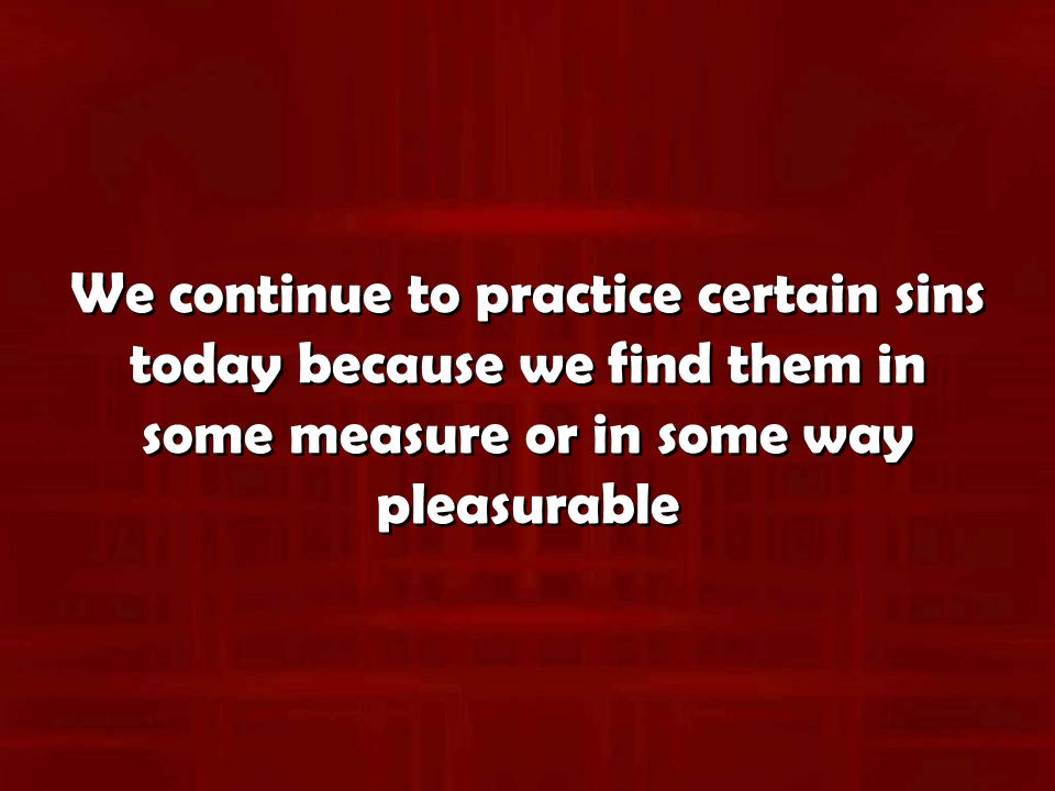 We continue to practice certain sins today because we find them in some measure or in some way pleasurable