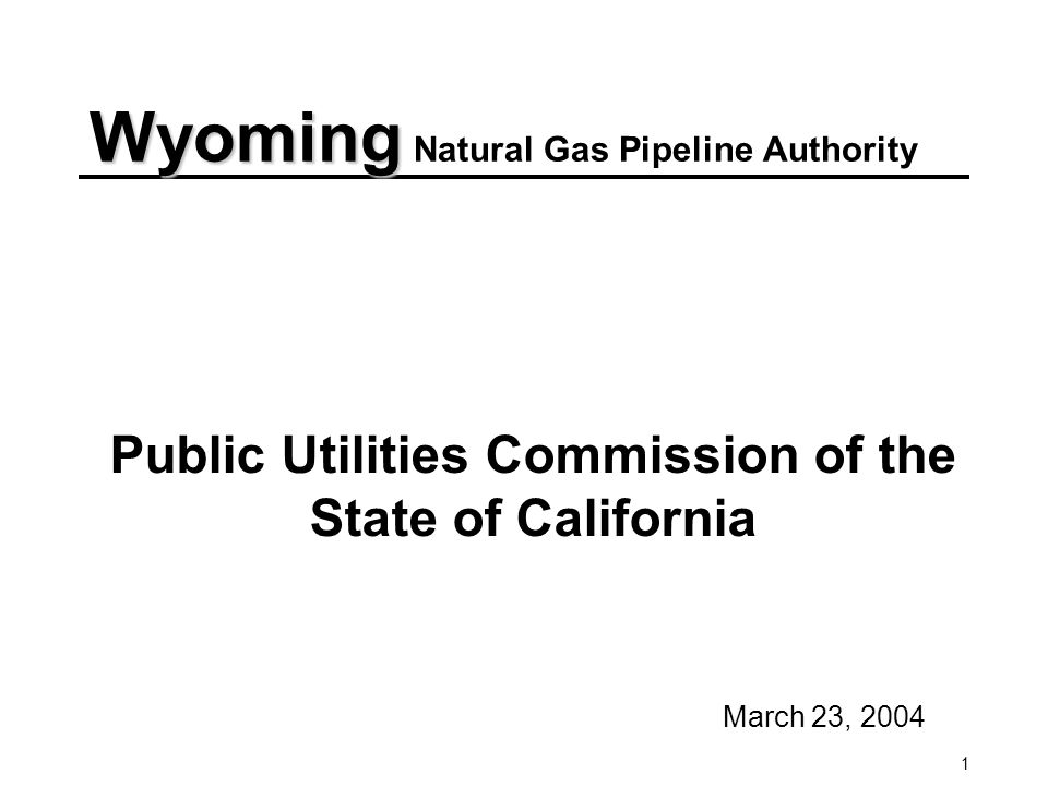 1 Public Utilities Commission of the State of California March 23, 2004 Wyoming Wyoming Natural Gas Pipeline Authority