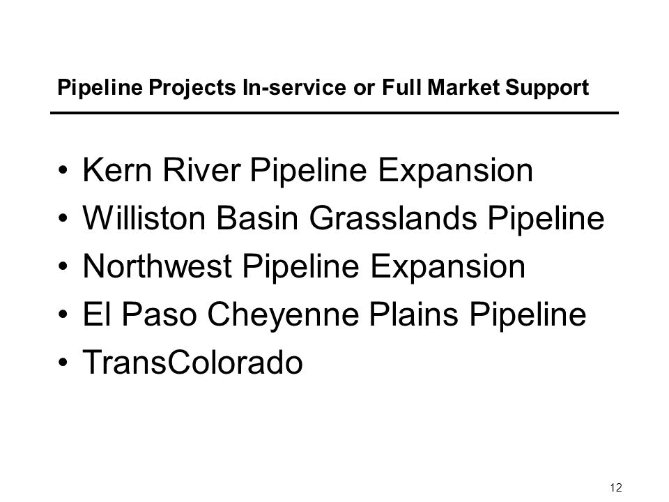 12 Pipeline Projects In-service or Full Market Support Kern River Pipeline Expansion Williston Basin Grasslands Pipeline Northwest Pipeline Expansion El Paso Cheyenne Plains Pipeline TransColorado