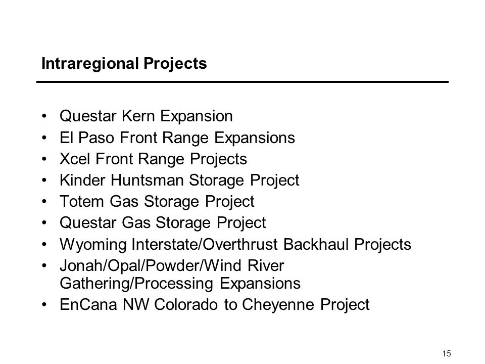 15 Intraregional Projects Questar Kern Expansion El Paso Front Range Expansions Xcel Front Range Projects Kinder Huntsman Storage Project Totem Gas Storage Project Questar Gas Storage Project Wyoming Interstate/Overthrust Backhaul Projects Jonah/Opal/Powder/Wind River Gathering/Processing Expansions EnCana NW Colorado to Cheyenne Project
