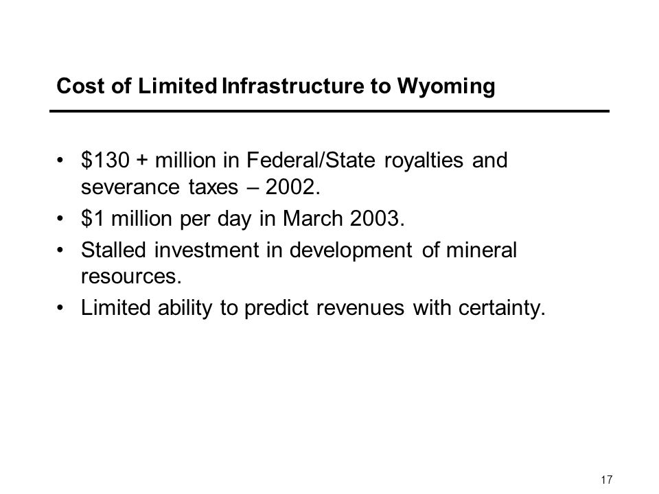 17 Cost of Limited Infrastructure to Wyoming $130 + million in Federal/State royalties and severance taxes – 2002.