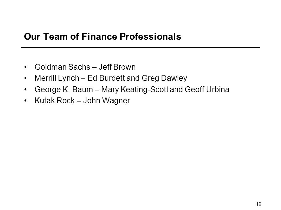 19 Our Team of Finance Professionals Goldman Sachs – Jeff Brown Merrill Lynch – Ed Burdett and Greg Dawley George K.