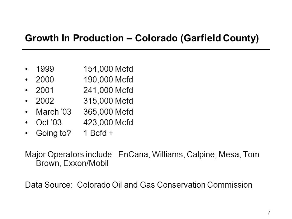 7 Growth In Production – Colorado (Garfield County) ,000 Mcfd ,000 Mcfd ,000 Mcfd ,000 Mcfd March 03365,000 Mcfd Oct 03423,000 Mcfd Going to 1 Bcfd + Major Operators include: EnCana, Williams, Calpine, Mesa, Tom Brown, Exxon/Mobil Data Source: Colorado Oil and Gas Conservation Commission