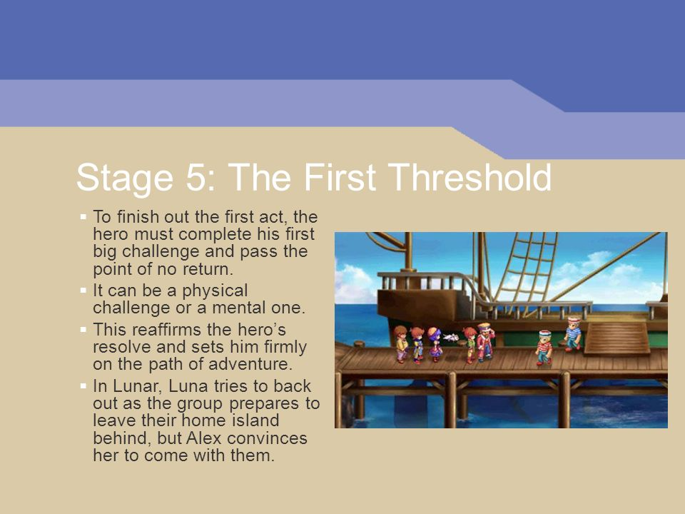 Stage 5: The First Threshold To finish out the first act, the hero must complete his first big challenge and pass the point of no return.