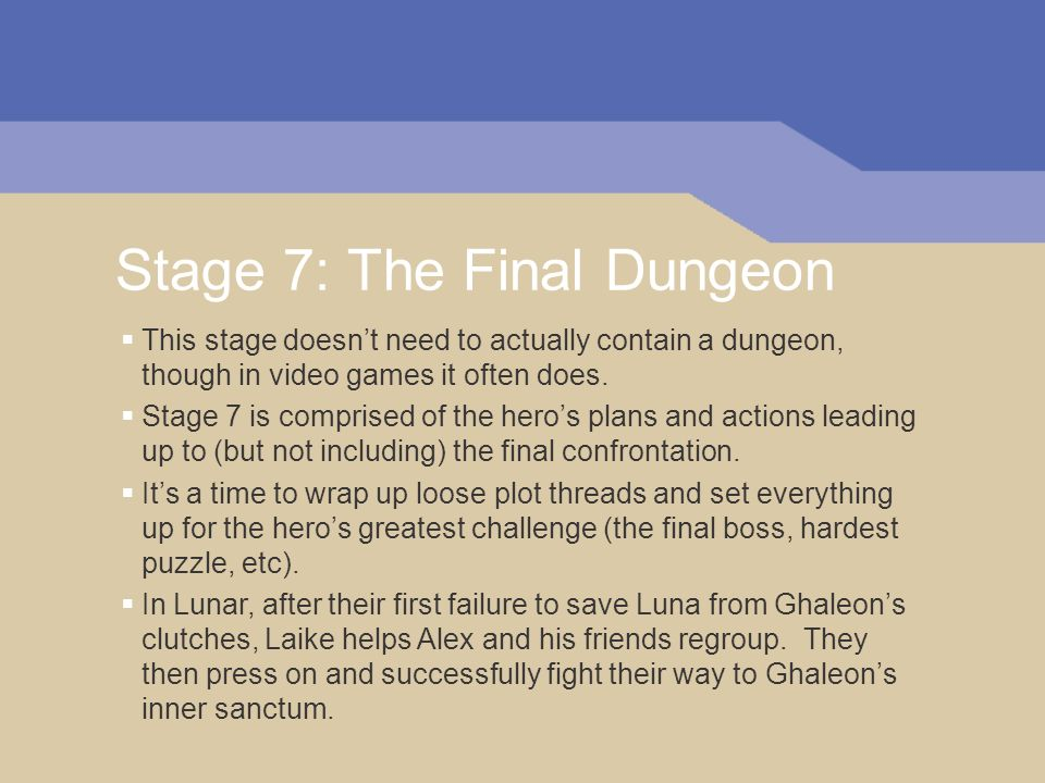 Stage 7: The Final Dungeon This stage doesnt need to actually contain a dungeon, though in video games it often does.