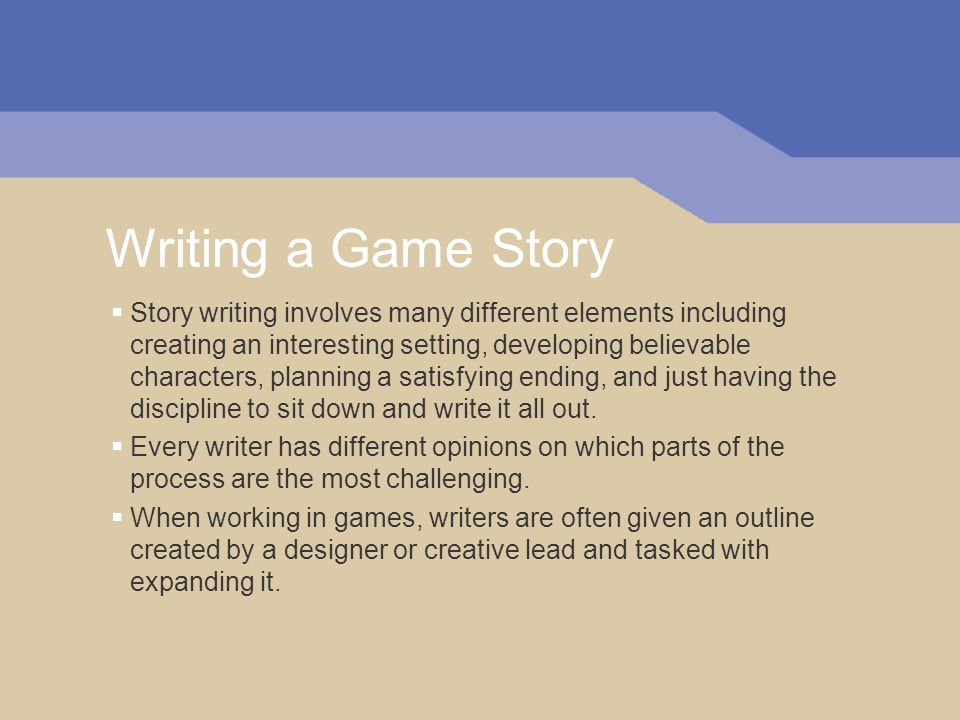 Writing a Game Story Story writing involves many different elements including creating an interesting setting, developing believable characters, planning a satisfying ending, and just having the discipline to sit down and write it all out.