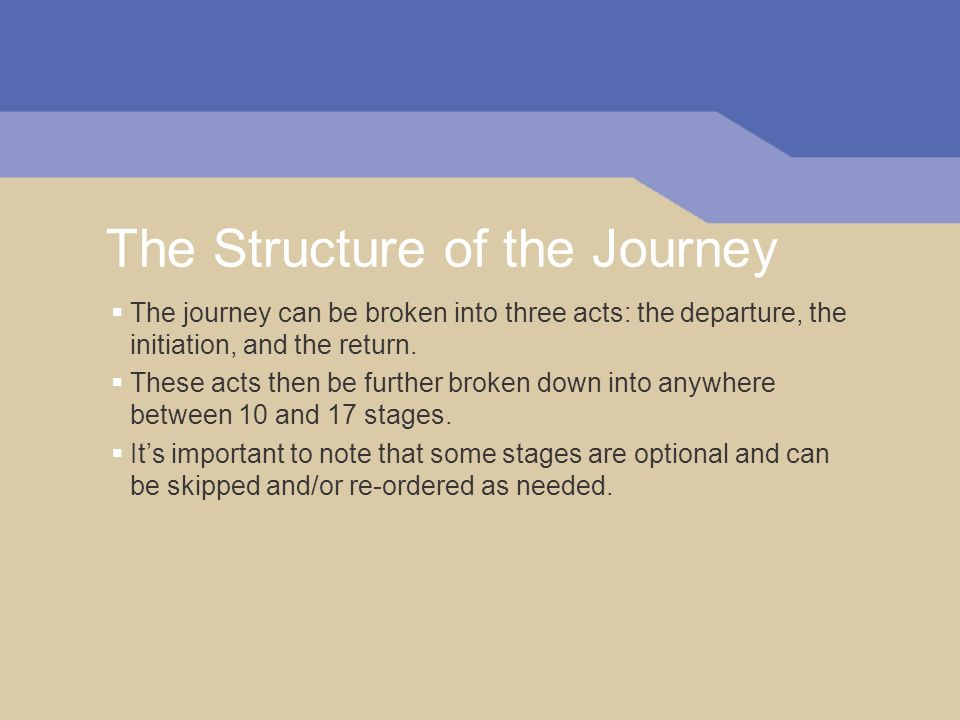 The Structure of the Journey The journey can be broken into three acts: the departure, the initiation, and the return.