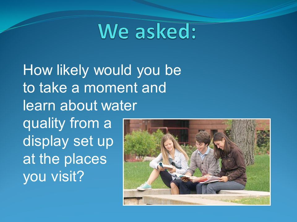 How likely would you be to take a moment and learn about water quality from a display set up at the places you visit
