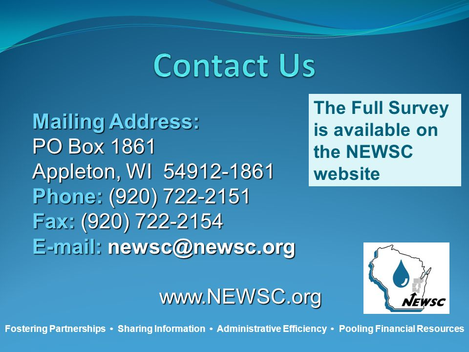 Mailing Address: PO Box 1861 Appleton, WI 54912-1861 Phone: (920) 722-2151 Fax: (920) 722-2154 E-mail: newsc@newsc.org www.NEWSC.org Fostering Partnerships Sharing Information Administrative Efficiency Pooling Financial Resources The Full Survey is available on the NEWSC website