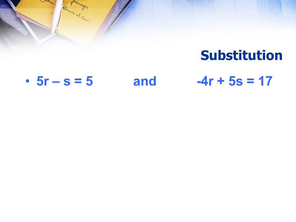 Substitution 5r – s = 5 and -4r + 5s = 17