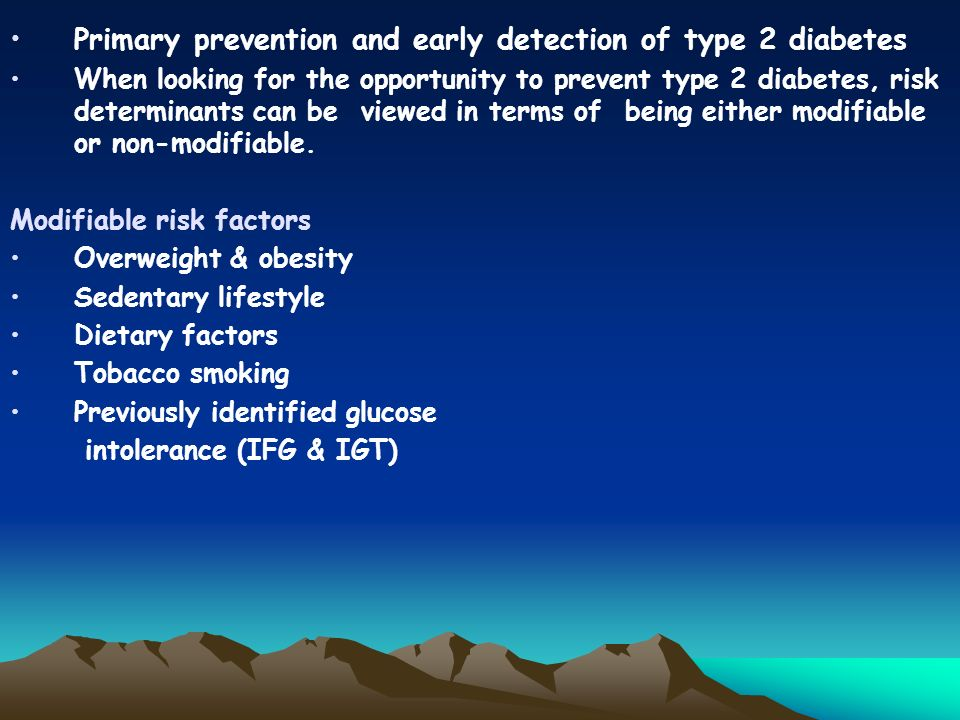 Primary prevention and early detection of type 2 diabetes When looking for the opportunity to prevent type 2 diabetes, risk determinants can be viewed in terms of being either modifiable or non-modifiable.