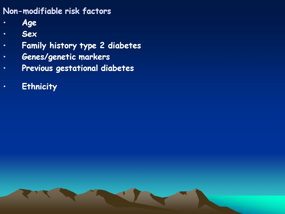 Non-modifiable risk factors Age Sex Family history type 2 diabetes Genes/genetic markers Previous gestational diabetes Ethnicity