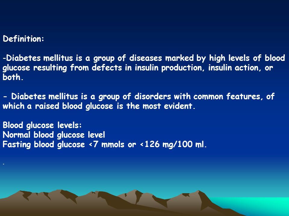 Definition: -Diabetes mellitus is a group of diseases marked by high levels of blood glucose resulting from defects in insulin production, insulin action, or both.