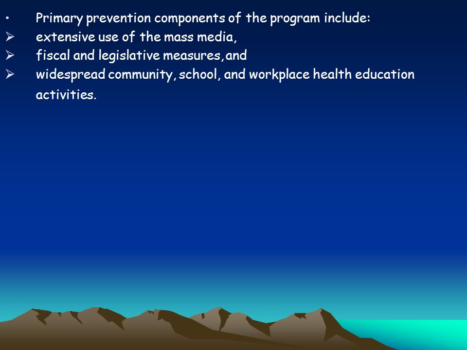 Primary prevention components of the program include: extensive use of the mass media, fiscal and legislative measures, and widespread community, school, and workplace health education activities.