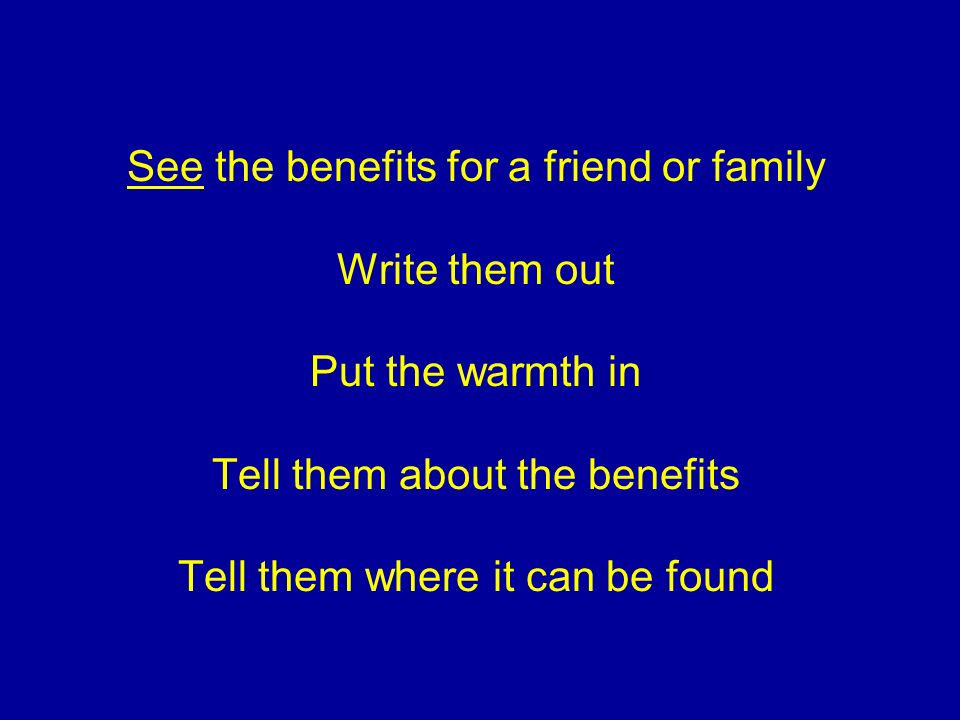 See the benefits for a friend or family Write them out Put the warmth in Tell them about the benefits Tell them where it can be found