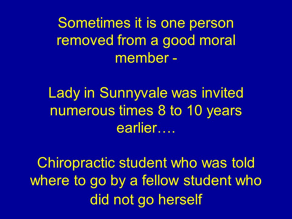Sometimes it is one person removed from a good moral member - Lady in Sunnyvale was invited numerous times 8 to 10 years earlier….