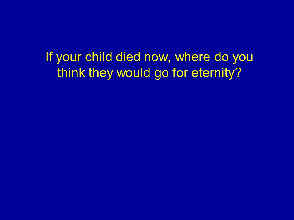 If your child died now, where do you think they would go for eternity