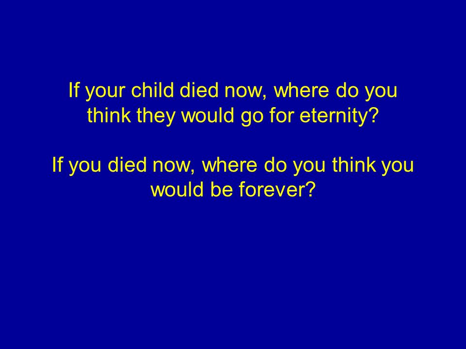 If your child died now, where do you think they would go for eternity.