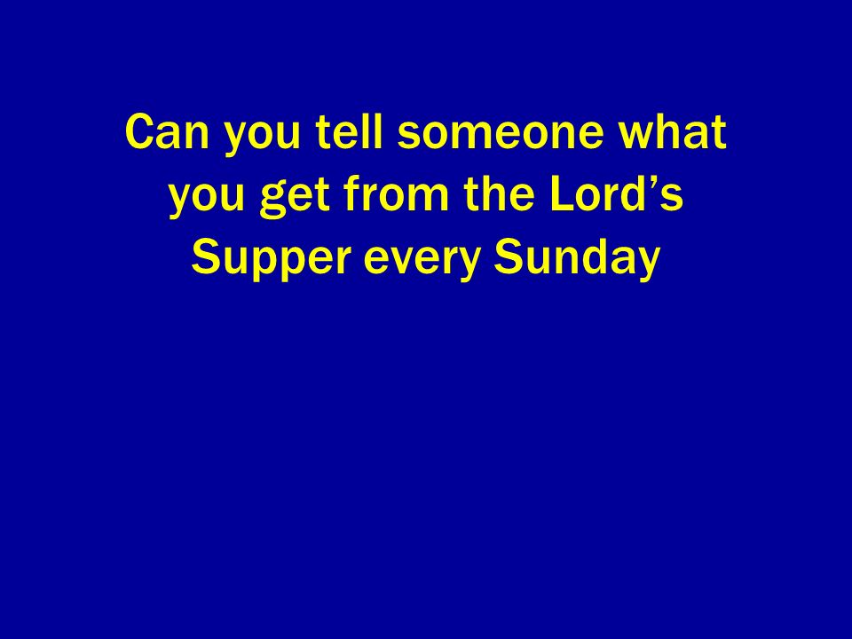 Can you tell someone what you get from the Lords Supper every Sunday