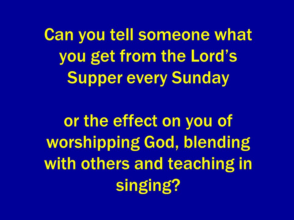 Can you tell someone what you get from the Lords Supper every Sunday or the effect on you of worshipping God, blending with others and teaching in singing